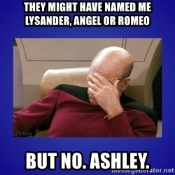 Picard facepalm  - they might have named me lysander, angel or romeo but no. ashley.