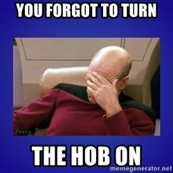 Picard facepalm  - you forgot to turn  the hob on