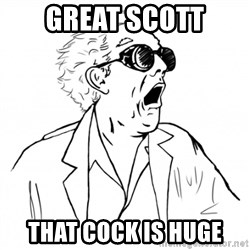 GREAT SCOTT - Great Scott That cock is huge