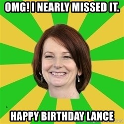 Julia Gillard - OMG! I nearly missed it. Happy birthday Lance