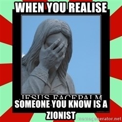 Jesus Facepalm - When you realise someone you know is a zionist