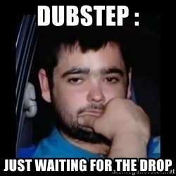 just waiting for a mate - Dubstep : Just waiting for the drop