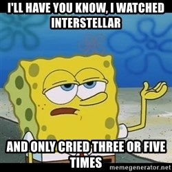 Spongebob only cry - I'll have you know, I watched Interstellar  and only cried three or five times