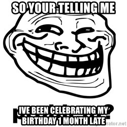 Trollface Problem - so your telling me ive been celebrating my birthday 1 month late