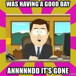annd its gone - Was having a good day Annnnndd it's gone