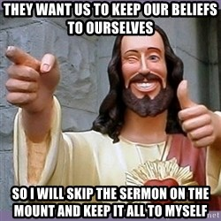 buddy jesus - they want us to keep our beliefs to ourselves so i will skip the sermon on the mount and keep it all to myself