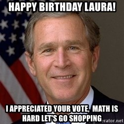 George Bush - Happy Birthday Laura! I appreciated your vote,  Math is hard let's go shopping