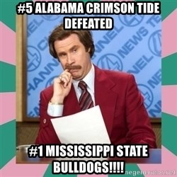 anchorman - #5 ALABAMA CRIMSON TIDE DEFEATED #1 MISSISSIPPI STATE BULLDOGS!!!!