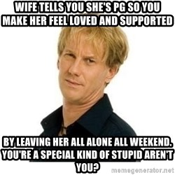 Stupid Opie - wife tells you she's pg so you make her feel loved and supported  by leaving her all alone all weekend. You're a special kind of stupid aren't you?