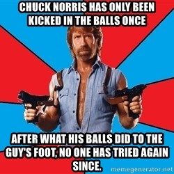 Chuck Norris  - chuck norris has only been kicked in the balls once after what his balls did to the guy's foot, no one has tried again since.
