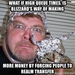 conspiracy nut - what if high queue times, is blizzard's way of making more money by forcing people to realm transfer