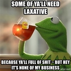 Kermit The Frog Drinking Tea - some of ya'll need laxative  Because ya'll full of shit ~ but hey it's none of my business