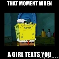 didnt you squidward - That moment when A girl texts you