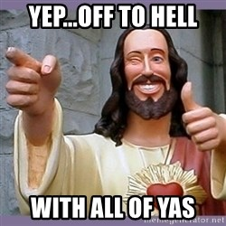 buddy jesus - yep...off to hell with all of yas