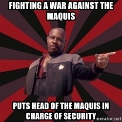 The Sisko - fighting a war against the maquis puts head of the maquis in charge of security