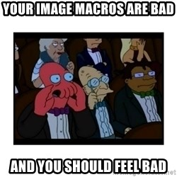 Your X is bad and You should feel bad - your image macros are bad and you should feel bad
