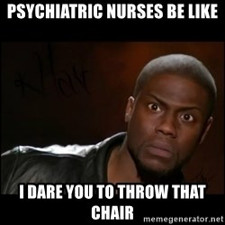Kevin Hart Wait - Psychiatric Nurses Be Like I Dare You To Throw That Chair