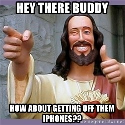 buddy jesus - Hey there buddy How about getting off them iPhones??