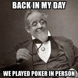 1889 [10] guy - back in my day we played poker in person