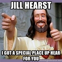 buddy jesus - Jill Hearst  I got a special place up hear for you