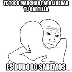 I know that feel bro blank - te toco marchar para liberar tu cartilla  es duro lo sabemos