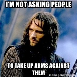 Not this day Aragorn - I'm not asking people To take up arms against them