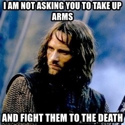 Not this day Aragorn - I am not asking you to take up arms and fight them to the death