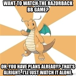 Dragonite Dad - Want to watch the Razorback BB game? Oh, you have plans already? That's alright.. I'll just watch it alone.