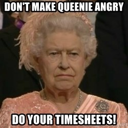 Unimpressed Queen Elizabeth  - Don't make Queenie angry Do your timesheets!