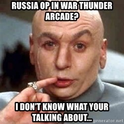 Austin Powers' Dr Evil - russia op in war thunder arcade? i don't know what your talking about...