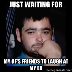 just waiting for a mate - just waiting for my gf's friends to laugh at my ED