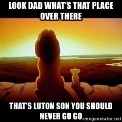 Simba - Look dad what's that place over there  That's luton son you should never go go