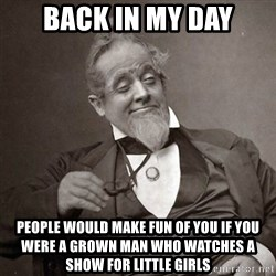 1889 [10] guy - back in my day people would make fun of you if you were a grown man who watches a show for little girls