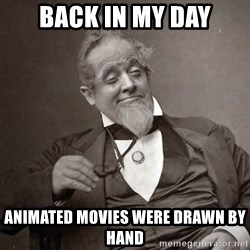 1889 [10] guy - back in my day animated movies were drawn by hand