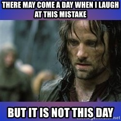 but it is not this day - There may come a day when I laugh at this mistake But it is not this day