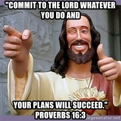"""buddy jesus - """"commit to the lord whatever you do and your plans will succeed."""" proverbs 16:3"""