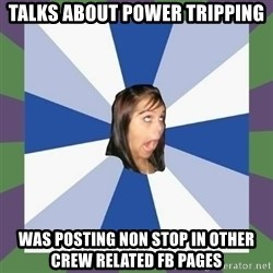 Annoying FB girl - talks about power tripping was posting non stop in other crew related fb pages