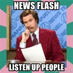 anchorman - NEWS FLASH LISTEN UP PEOPLE
