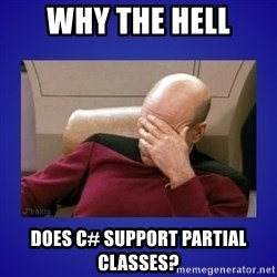 Picard facepalm  - Why the hell does C# support partial classes?