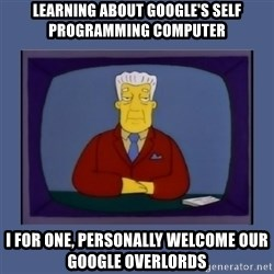 Kent_brockman - Learning about Google's Self programming Computer I for one, personally Welcome our Google OverLords