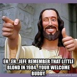 buddy jesus -  eh...eh...Jeff, remember that little blond in 1984...your welcome buddy.