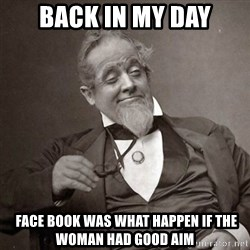 1889 [10] guy - back in my day  face book was what happen if the woman had good aim