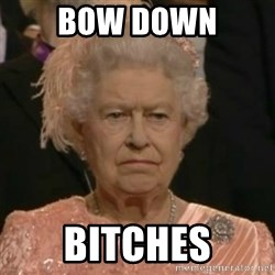 Unimpressed Queen Elizabeth  - Bow down Bitches