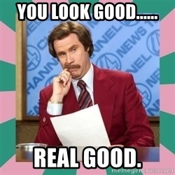 anchorman - You look good...... real good.