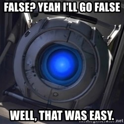 Portal Wheatley - False? Yeah I'll go false Well, that was easy.
