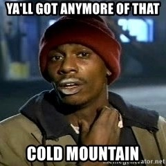 Chappelle crackhead - ya'll got anymore of that cold mountain