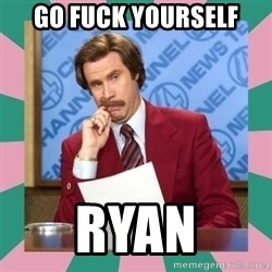 anchorman - Go Fuck Yourself Ryan