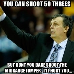 Kevin McFail Meme - you can shoot 50 threes BUT DONT YOU DARE SHOOT THE MIDRANGE JUMPER.  I'LL HURT YOU