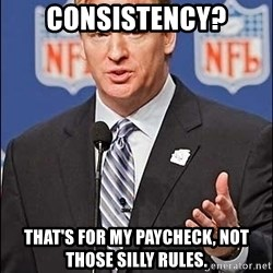 Roger Goodell - Consistency? That's for my paycheck, not those silly rules.