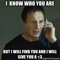 I don't know who you are... - I  know who you are But i will find you and i will give you a <3